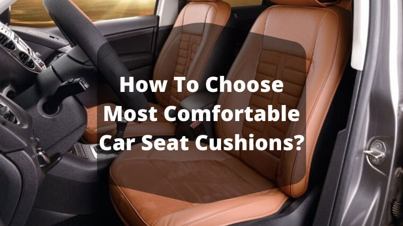 How To Choose Most Comfortable Car Seat Cushions